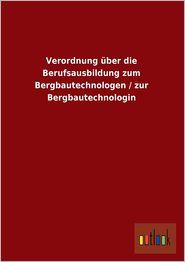 Verordnung ber die Berufsausbildung zum Bergbautechnologen / zur Bergbautechnologin - Outlook Verlag (Editor)