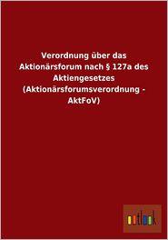 Verordnung Uber Das Aktionarsforum Nach 127a Des Aktiengesetzes (Aktionarsforumsverordnung - Aktfov) - Outlook Verlag (Editor)