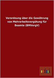 Verordnung Uber Die Gewahrung Von Mehrarbeitsvergutung Fur Beamte (Bmvergv) - Outlook Verlag (Editor)