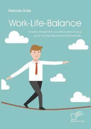 Work-Life-Balance - Arbeitszufriedenheit und Mitarbeiterbindung durch familienfreundliche Maßnahmen - Rolle, Stefanie