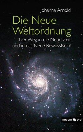 Die Neue Weltordnung - Der Weg in die Neue Zeit und in das Neue Bewusstsein! - Arnold, Johanna