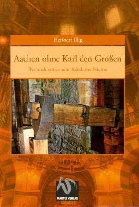 Aachen ohne Karl den GroÃen - Technik stÃrzt sein reich ins Nichts - Illig, Heribert