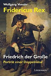 Fridericus Rex. Friedrich der Große: Porträt einer Doppelnatur