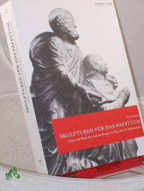 Skulpturen für das Papsttum : Leben und Werk des Andrea Bregno im Rom des 15. Jahrhunderts / Thomas Pöpper - Pöpper, Thomas