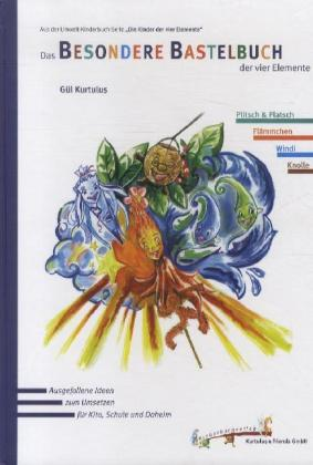 Die Kinder der vier Elemente: Das Besondere Bastelbuch der vier Elemente - Ausgefallene Ideen zum Umsetzen für Kita, Schule und Daheim - Kurtulus, Gül