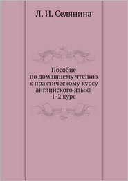 Posobie po domashnemu chteniyu k prakticheskomu kursu anglijskogo yazyka 1-2 kurs - L. I. Selyanina