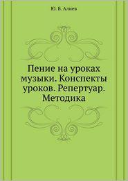 Penie na urokah muzyki. Konspekty urokov. Repertuar. Metodika - YU. B. Aliev