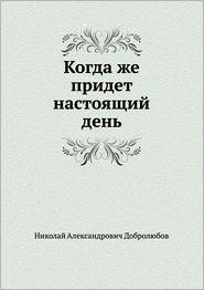 Kogda Zhe Pridet Nastoyaschij Den' - Nikolai Alexandrovich Dobrolyubov