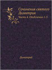 Sochineniya Svyatogo Dimitriya Chast' 4. Otdeleniya 1-3 - Dimitrij