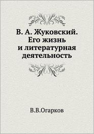 V.A. Zhukovskij. Ego Zhizn' I Literaturnaya Deyatel'nost' - V.V. Ogarkov