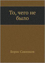 To, chego ne bylo - Boris Savinkov