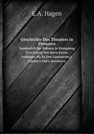 Geschichte Des Theaters in Preussen Vornämlich Der Bühnen in Königsberg Und Danzig Von Ihren Ersten Anfängen Bis Zu Den Gastspielen J.Fischer's Und L.Devrient's