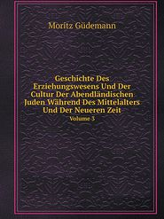 Geschichte Des Erziehungswesens Und Der Cultur Der Abendl ndischen Juden W hrend Des Mittelalters Und Der Neueren Zeit Volume 3