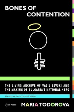 Bones of Contention: The Living Archive of Vasil Levski and the Making of Bulgaria's National Hero - Todorova, Maria