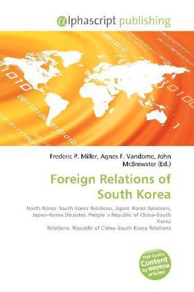 Foreign Relations of South Korea - Miller, Frederic P. (Hrsg.) / Vandome, Agnes F. (Hrsg.) / McBrewster, John (Hrsg.)