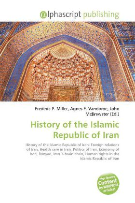 History of the Islamic Republic of Iran - Miller, Frederic P. (Hrsg.) / Vandome, Agnes F. (Hrsg.) / McBrewster, John (Hrsg.)