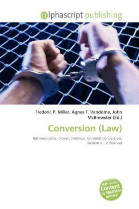 Conversion (Law) - Miller, Frederic P. (Hrsg.) / Vandome, Agnes F. (Hrsg.) / McBrewster, John (Hrsg.)