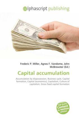 Capital accumulation - Miller, Frederic P. (Hrsg.) / Vandome, Agnes F. (Hrsg.) / McBrewster, John (Hrsg.)