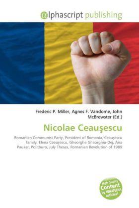 Nicolae Ceau escu - Miller, Frederic P. (Hrsg.) / Vandome, Agnes F. (Hrsg.) / McBrewster, John (Hrsg.)