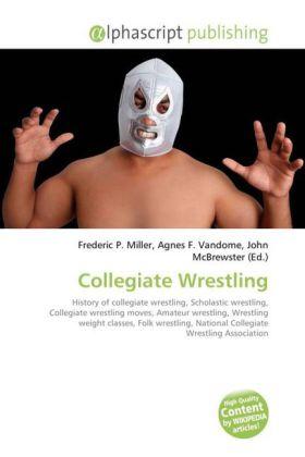 Collegiate Wrestling - Miller, Frederic P. (Hrsg.) / Vandome, Agnes F. (Hrsg.) / McBrewster, John (Hrsg.)