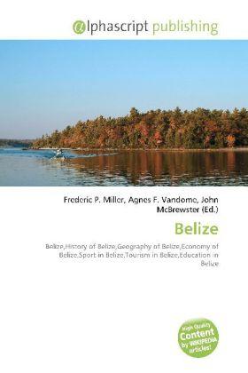 Belize - Miller, Frederic P. (Hrsg.) / Vandome, Agnes F. (Hrsg.) / McBrewster, John (Hrsg.)