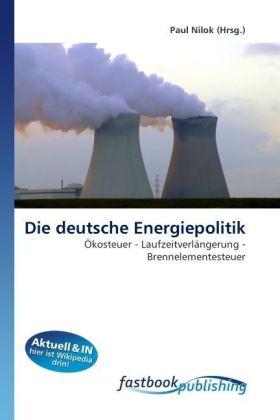 Die deutsche Energiepolitik - Ökosteuer - Laufzeitverlängerung - Brennelementesteuer - Nilok, Paul