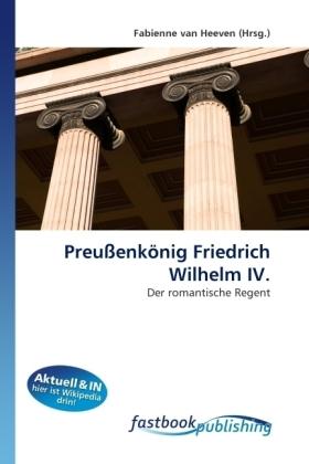 Preußenkönig Friedrich Wilhelm IV. - Der romantische Regent - van Heeven, Fabienne