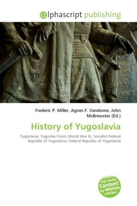 History of Yugoslavia - Miller, Frederic P. (Hrsg.) / Vandome, Agnes F. (Hrsg.) / McBrewster, John (Hrsg.)