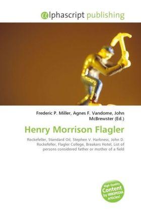 Henry Morrison Flagler - Miller, Frederic P. (Hrsg.) / Vandome, Agnes F. (Hrsg.) / McBrewster, John (Hrsg.)