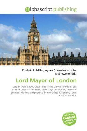 Lord Mayor of London - Miller, Frederic P. (Hrsg.) / Vandome, Agnes F. (Hrsg.) / McBrewster, John (Hrsg.)
