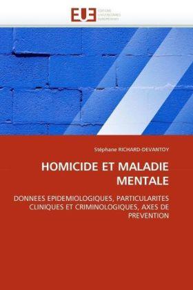 HOMICIDE ET MALADIE MENTALE - DONNEES EPIDEMIOLOGIQUES, PARTICULARITES CLINIQUES ET CRIMINOLOGIQUES, AXES DE PREVENTION - Richard-Devantoy, Stéphane