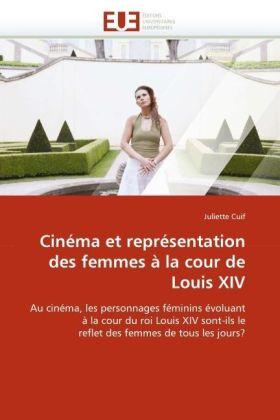 Cinéma et représentation des femmes à la cour de Louis XIV - Au cinéma, les personnages féminins évoluant à la cour du roi Louis XIV sont-ils le reflet des femmes de tous les jours? - Cuif, Juliette