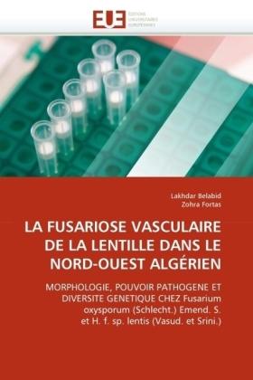 LA FUSARIOSE VASCULAIRE DE LA LENTILLE DANS LE NORD-OUEST ALGÉRIEN - MORPHOLOGIE, POUVOIR PATHOGENE ET DIVERSITE GENETIQUE CHEZ Fusarium oxysporum (Schlecht.) Emend. S. et H. f. sp. lentis (Vasud. et Srini.) - Belabid, Lakhdar / Fortas, Zohra