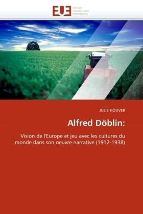 Alfred Döblin: - Vision de l'Europe et jeu avec les cultures du monde dans son oeuvre narrative (1912-1938) - Houver, Julie