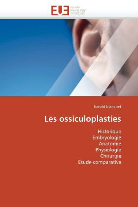Les ossiculoplasties - Historique Embryologie Anatomie Physiologie Chirurgie Etude comparative - Blanchet, Harold