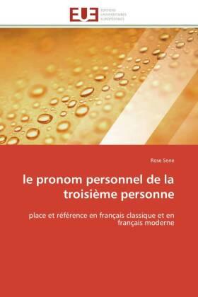 le pronom personnel de la troisième personne - place et référence en français classique et en français moderne - Sene, Rose