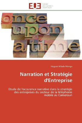 Narration et Stratégie d'Entreprise - Etude de l'occurence narrative dans la stratégie des entreprises du secteur de la téléphonie mobile au Cameroun - Mbala Manga, Hugues