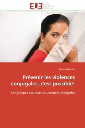 Prévenir les violences conjugales, c'est possible! - Les groupes d'auteurs de violences conjugales - Laporte, Jacques