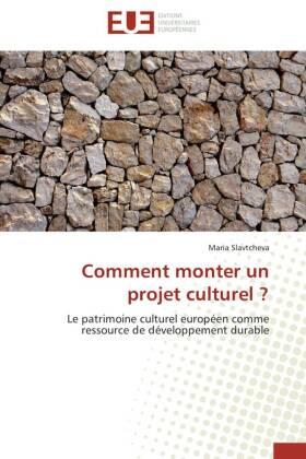 Comment monter un projet culturel ? - Le patrimoine culturel européen comme ressource de développement durable - Slavtcheva, Maria