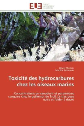 Toxicité des hydrocarbures chez les oiseaux marins - Concentrations en vanadium et paramètres sanguins chez le guillemot de Troïl, la macreuse noire et l'eider à duvet - Mastain, Olivier / Kammerer, Martine