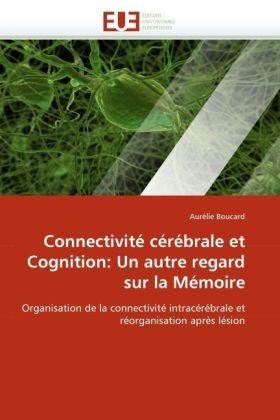 Connectivité cérébrale et Cognition: Un autre regard sur la Mémoire - Organisation de la connectivité intracérébrale et réorganisation après lésion - Boucard, Aurélie