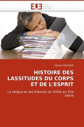 HISTOIRE DES LASSITUDES DU CORPS ET DE L'ESPRIT - La fatigue et ses théories du XVIIIe au XXe siècle - Seignan, Gérard