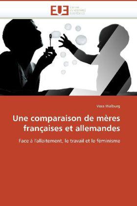 Une comparaison de mères françaises et allemandes - Face à l'allaitement, le travail et le féminisme - Walburg, Vera