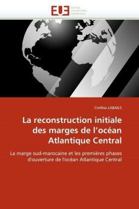La reconstruction initiale des marges de l'océan Atlantique Central - La marge sud-marocaine et les premières phases d'ouverture de l'océan Atlantique Central - Labails, Cinthia