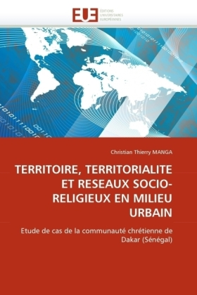 TERRITOIRE, TERRITORIALITE ET RESEAUX SOCIO-RELIGIEUX EN MILIEU URBAIN - Etude de cas de la communauté chrétienne de Dakar (Sénégal) - Manga, Christian Th.
