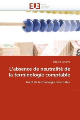 L'absence de neutralité de la terminologie comptable - Traité de terminologie comptable - Compin, Frédéric