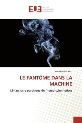 LE FANTÔME DANS LA MACHINE - L'imaginaire psychique de l'homo cyberneticus - Lipoubou, Lambert