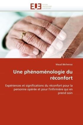 Une phénoménologie du réconfort - Expériences et significations du réconfort pour la personne opérée et pour l'infirmière qui en prend soin - Bécherraz, Maud