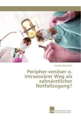 Peripher-venöser o. intraossärer Weg als zahnärztlicher Notfallzugang? - Goldschalt, Christin