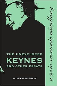 The Unexplored Keynes and Other Essays: A Socio-Economic Miscellany - Anand Chandavarkar